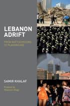 Lebanon Adrift - From Battleground to Playground ebook by Samir Khalaf, Ghassan Hage