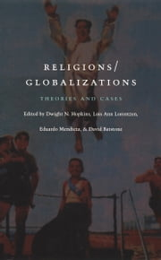 Religions/Globalizations - Theories and Cases ebook by Dwight N. Hopkins,Lois Ann Lorentzen,Eduardo Mendieta,David Batstone,Enrique Dussel