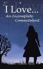 I Love . . . an Incomplete Commitment ebook by Deepa Vaibhav Shah