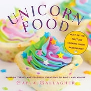 Unicorn Food - Rainbow Treats and Colorful Creations to Enjoy and Admire ebook by Cayla Gallagher