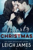 A Liberty Christmas - The Liberty Series, #4 ebook by Leigh James