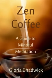 Zen Coffee: A Guide to Mindful Meditation ebook by Gloria Chadwick