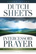 Intercessory Prayer Study Guide - How God Can Use Your Prayers to Move Heaven and Earth ebook by Dutch Sheets