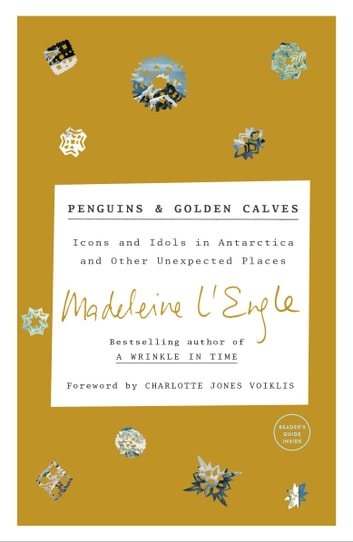 Penguins and Golden Calves - Icons and Idols in Antarctica and Other Unexpected Places ebook by Madeleine L'Engle,Lindsay Lackey