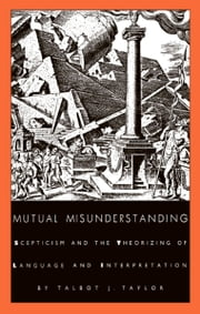 Mutual Misunderstanding - Scepticism and the Theorizing of Language and Interpretation ebook by Talbot J. Taylor,Stanley Fish,Fredric Jameson
