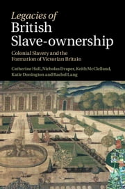Legacies of British Slave-Ownership - Colonial Slavery and the Formation of Victorian Britain ebook by Catherine Hall,Keith McClelland,Nick Draper,Kate Donington,Rachel Lang