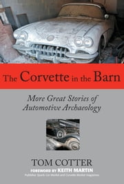 The Corvette in the Barn: More Great Stories of Automotive Archaeology - More Great Stories of Automotive Archaeology ebook by Tom Cotter,Keith Martin