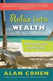 Relax Into Wealth - How to Get More by Doing Less ebook by Alan Cohen