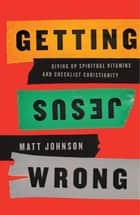 Getting Jesus Wrong - Giving Up Spiritual Vitamins and Checklist Christianity ebook by Matt Johnson