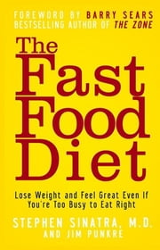 The Fast Food Diet - Lose Weight and Feel Great Even If You're Too Busy to Eat Right ebook by Stephen T. Sinatra M.D.,Jim Punkre,Barry Sears Ph.D.