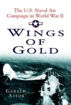 Wings of Gold - The U.S. Naval Air Campaign in World War II ebook by Gerald Astor