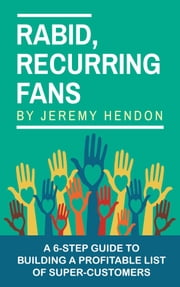Rabid, Recurring Fans: A 6-Step Guide to Building a Profitable List of Super-Customers ebook by Jeremy Hendon