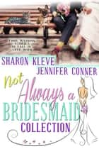 Not Always a Bridesmaid Collection - Four Wedding Stories to Fall in Love With ebook by Jennifer Conner, Sharon Kleve
