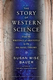 The Story of Western Science: From the Writings of Aristotle to the Big Bang Theory ebook by Susan Wise Bauer