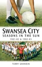 Swansea City: Seasons in the Sun 1981-82 & 1982-83 ebook by Terry Grandin