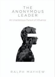The Anonymous Leader - An Unambitious Pursuit of Influence ebook by Ralph Mayhew