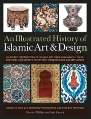 An Illustrated History of Islamic Art & Design - An Expert Introduction to Islamic Art, from Calligraphy, Tiles, Costumes and Carpets to Pottery, Woodcarvings and Metalwork ebook by Moya Carey