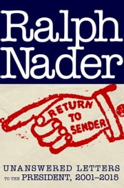 Return to Sender - Unanswered Letters to the President, 2001-2015 ebook by Ralph Nader