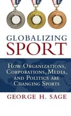 Globalizing Sport - How Organizations, Corporations, Media, and Politics are Changing Sport ebook by George H. Sage