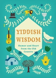 Yiddish Wisdom - Humor and Heart from the Old Country ebook by Christopher Silas Neal, Chronicle Books, Rae Meltzer