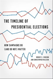 The Timeline of Presidential Elections - How Campaigns Do (and Do Not) Matter ebook by Robert S. Erikson,Christopher Wlezien