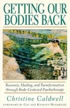 Getting Our Bodies Back - Recovery, Healing, and Transformation through Body-Centered Psychotherapy ebook by Christine Caldwell
