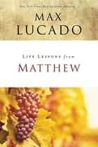 Life Lessons from Matthew - The Carpenter King ebook by Max Lucado