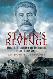 Stalin's Revenge - Operation Bagration and the Annihilation of Army Group Centre ebook by Anthony  Tucker-Jones