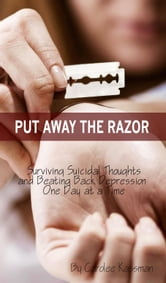Put Away the Razor: Surviving Suicidal Thoughts and Beating Back Depression One Day at a Time ebook by Carolee Kassman