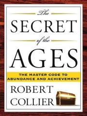The Secret of the Ages - The Master Code to Abundance and Achievement ebook by Robert Collier