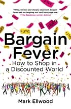 Bargain Fever - How to Shop in a Discounted World ebook by Mark Ellwood