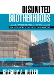 DISUNITED BROTHERHOODS - ...race, racketeering and the fall of the New York construction unions ebook by Gregory Butler