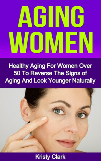 Aging Women: Healthy Aging For Women Over 50 To Reverse The Signs of Aging And Look Younger Naturally. ebook by Kristy Clark