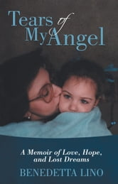 Tears of My Angel - A Memoir of Love, Hope, and Lost Dreams ebook by Benedetta Lino