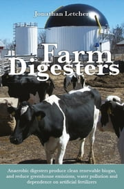 Farm Digesters - Anaerobic digesters produce clean renewable biogas, and reduce greenhouse emissions, water pollution and dependence on artificial fertilizers ebook by Jonathan Letcher