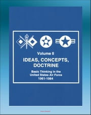 Ideas, Concepts, Doctrine: Basic Thinking in the United States Air Force 1961-1984 - Volume Two, Air Power, Tactical Air Command, Air Mobility, Space, MOL, Manned Space Flight, Strategy ebook by Progressive Management