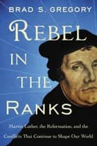 Rebel in the Ranks - Martin Luther, the Reformation, and the Conflicts That Continue to Shape Our World eBook by Brad S. Gregory