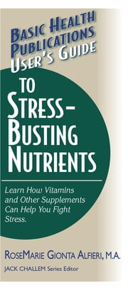 User's Guide to Stress-Busting Nutrients ebook by Rosemarie Gionta Alfieri, M.A.,Jack Challem
