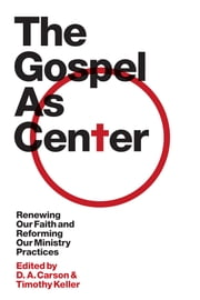 The Gospel as Center: Renewing Our Faith and Reforming Our Ministry Practices - Renewing Our Faith and Reforming Our Ministry Practices ebook by D. A. Carson, Timothy Keller, Reddit  Andrews III,...