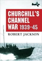 Churchill's Channel War - 1939-45 ebook by Robert Jackson