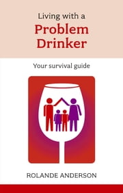 Living with a Problem Drinker - Your survival guide ebook by Rolande Anderson