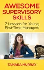 Awesome Supervisory Skills: Seven Lessons for Young, First-Time Managers ebook by Tamara Murray