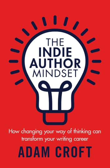 The Indie Author Mindset - How changing your way of thinking can transform your writing career eBook by Adam L Croft