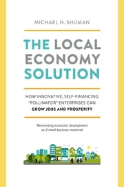 "The Local Economy Solution - How Innovative, Self-Financing ""Pollinator"" Enterprises Can Grow Jobs and Prosperity ebook by Michael Shuman"