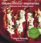 The Accidental Vegetarian - Delicious Food Without Meat ebook by Simon Rimmer