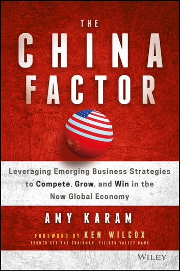 The China Factor - Leveraging Emerging Business Strategies to Compete, Grow, and Win in the New Global Economy eBook by Amy Karam