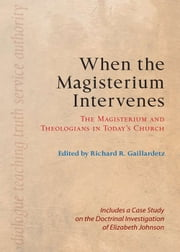 When the Magisterium Intervenes - The Magisterium and Theologians in Today's Church ebook by Richard  R. Gaillardetz