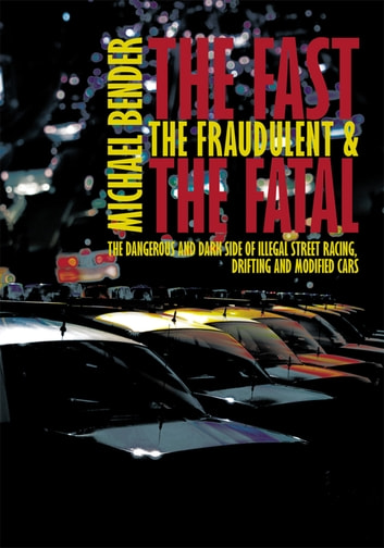 The Fast, The Fraudulent & The Fatal - The Dangerous and Dark side of Illegal Street Racing, Drifting and Modified Cars ebook by Michael Bender