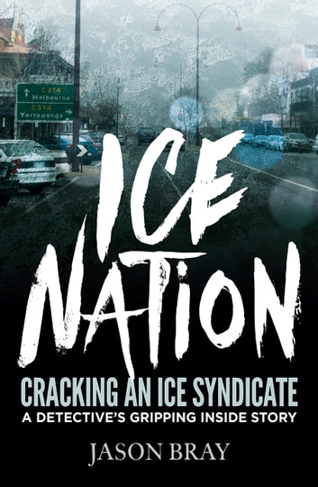 Ice Nation: Cracking an ice syndicate: a detective's gripping inside story ebook by Jason Bray