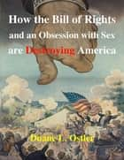 How the Bill of Rights and an Obsession with Sex are Destroying America ebook by Duane L. Ostler